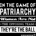 tshirt-in-the-game-of-patriarchy-women-are-not-the-opposing-team-theyre-the-ball-d001006467030